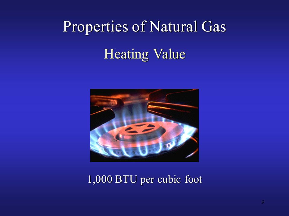 9 Properties of Natural Gas Heating Value 1,000 BTU per cubic foot