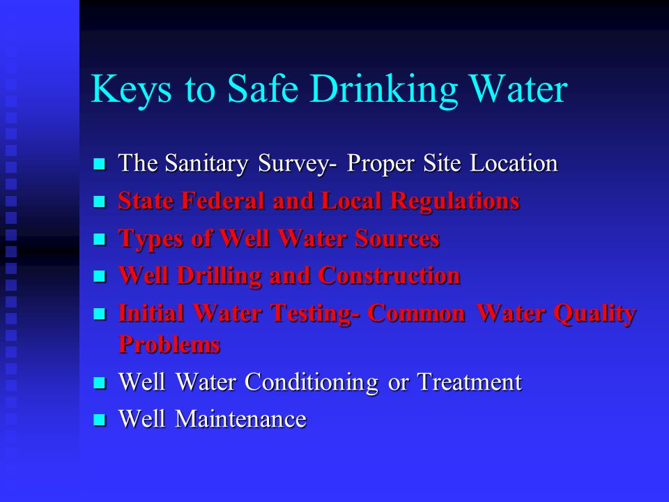 Keys to Safe Drinking Water The Sanitary Survey- Proper Site Location The Sanitary Survey- Proper Site Location State Federal and Local Regulations State Federal and Local Regulations Types of Well Water Sources Types of Well Water Sources Well Drilling and Construction Well Drilling and Construction Initial Water Testing- Common Water Quality Problems Initial Water Testing- Common Water Quality Problems Well Water Conditioning or Treatment Well Water Conditioning or Treatment Well Maintenance Well Maintenance