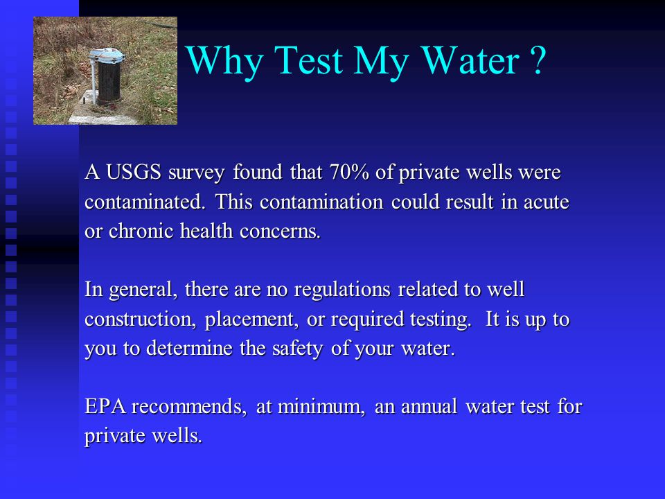Why Test My Water .A USGS survey found that 70% of private wells were contaminated.