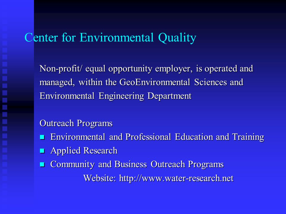 Center for Environmental Quality Non-profit/ equal opportunity employer, is operated and managed, within the GeoEnvironmental Sciences and Environmental Engineering Department Outreach Programs Environmental and Professional Education and Training Environmental and Professional Education and Training Applied Research Applied Research Community and Business Outreach Programs Community and Business Outreach Programs Website: http://www.water-research.net