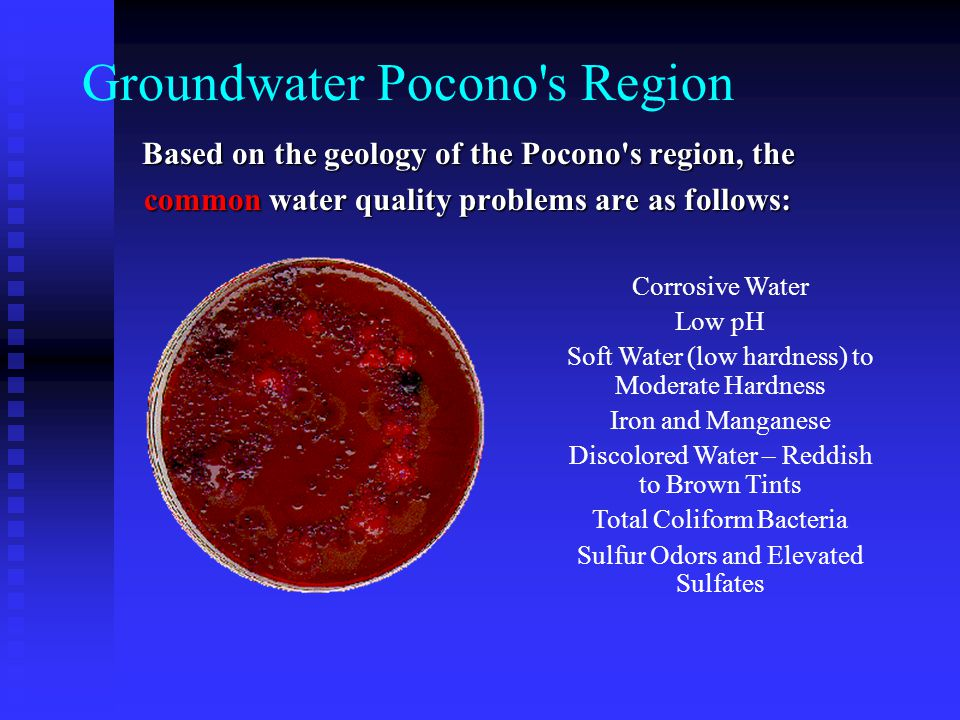 Groundwater Pocono s Region Based on the geology of the Pocono s region, the common water quality problems are as follows: Corrosive Water Low pH Soft Water (low hardness) to Moderate Hardness Iron and Manganese Discolored Water – Reddish to Brown Tints Total Coliform Bacteria Sulfur Odors and Elevated Sulfates
