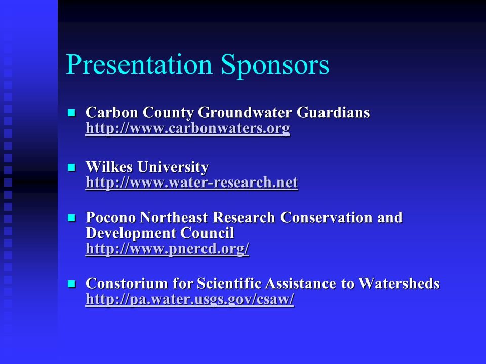Presentation Sponsors Carbon County Groundwater Guardians http://www.carbonwaters.org Carbon County Groundwater Guardians http://www.carbonwaters.org http://www.carbonwaters.org Wilkes University http://www.water-research.net Wilkes University http://www.water-research.net http://www.water-research.net Pocono Northeast Research Conservation and Development Council http://www.pnercd.org/ Pocono Northeast Research Conservation and Development Council http://www.pnercd.org/ http://www.pnercd.org/ Constorium for Scientific Assistance to Watersheds http://pa.water.usgs.gov/csaw/ Constorium for Scientific Assistance to Watersheds http://pa.water.usgs.gov/csaw/ http://pa.water.usgs.gov/csaw/