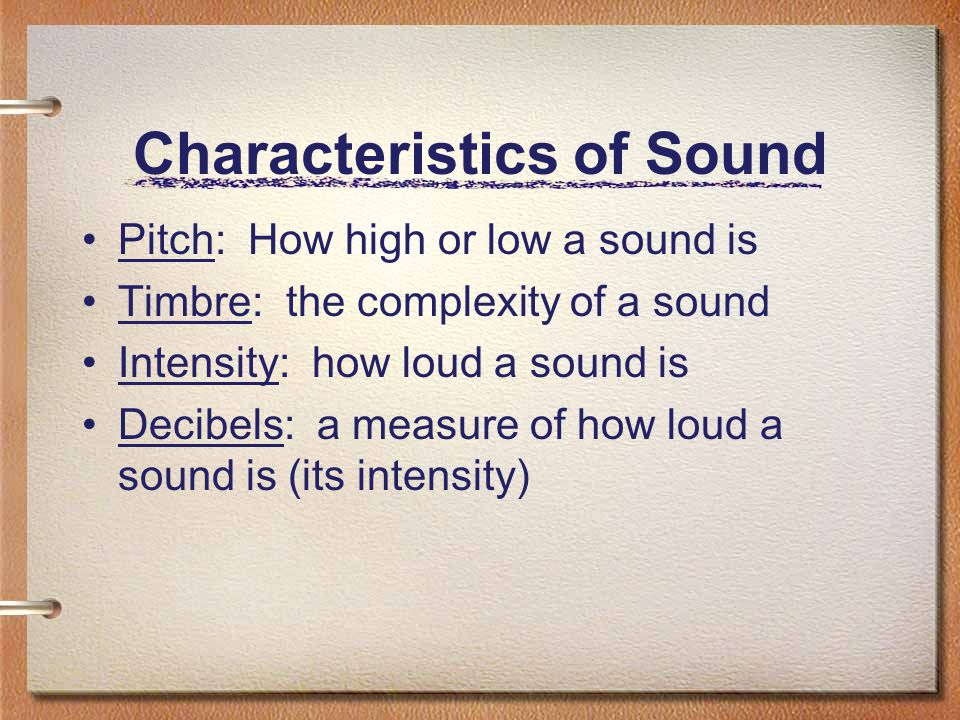 Characteristics of Sound Pitch: How high or low a sound is Timbre: the complexity of a sound Intensity: how loud a sound is Decibels: a measure of how
