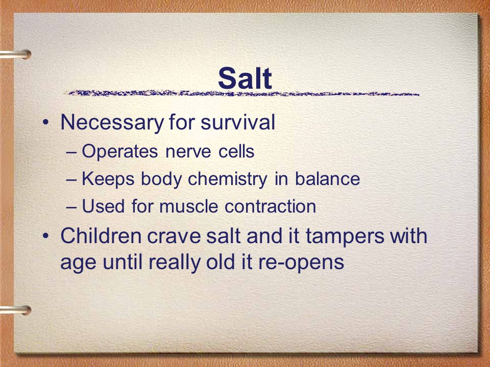 Salt Necessary for survival –Operates nerve cells –Keeps body chemistry in balance –Used for muscle contraction Children crave salt and it tampers wit