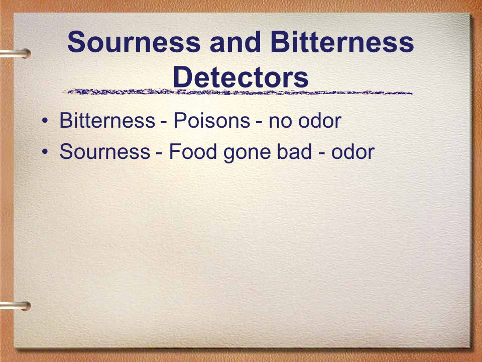 Sourness and Bitterness Detectors Bitterness - Poisons - no odor Sourness - Food gone bad - odor