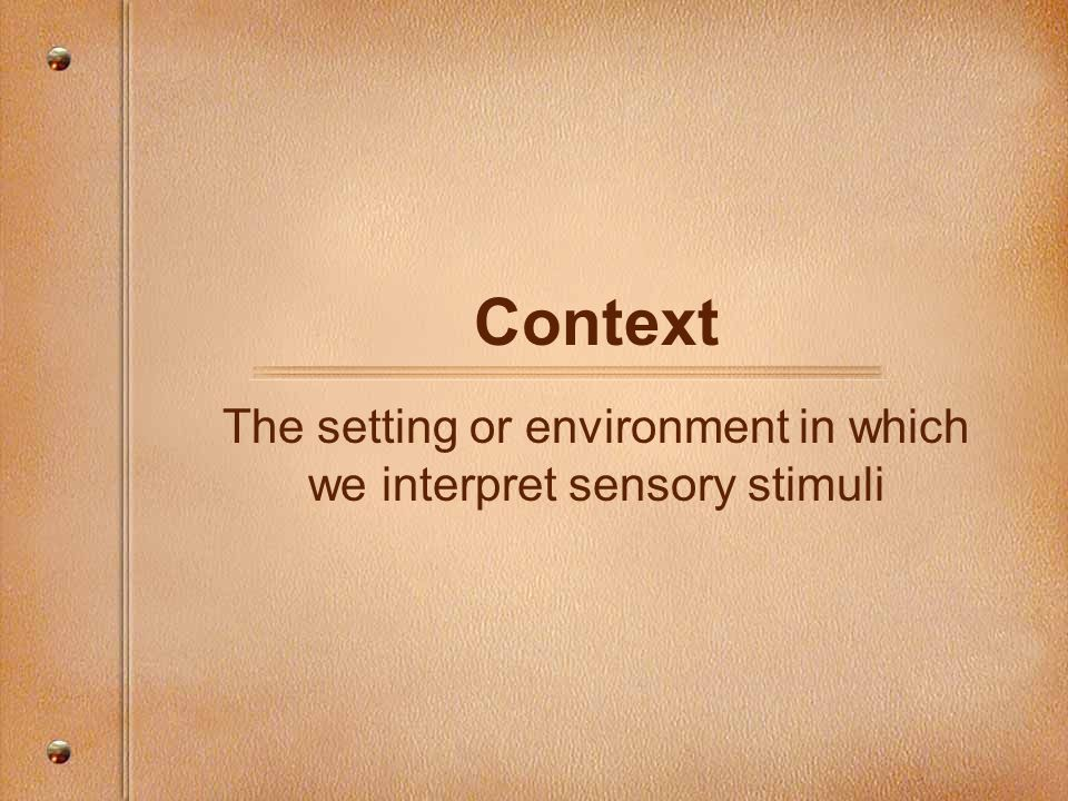 Context The setting or environment in which we interpret sensory stimuli