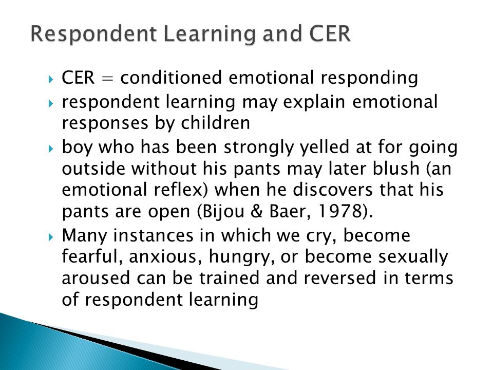  CER = conditioned emotional responding  respondent learning may explain emotional responses by children  boy who has been strongly yelled at for going outside without his pants may later blush (an emotional reflex) when he discovers that his pants are open (Bijou & Baer, 1978).