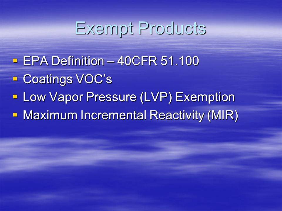 Exempt Products  EPA Definition – 40CFR 51.100  Coatings VOC's  Low Vapor Pressure (LVP) Exemption  Maximum Incremental Reactivity (MIR)