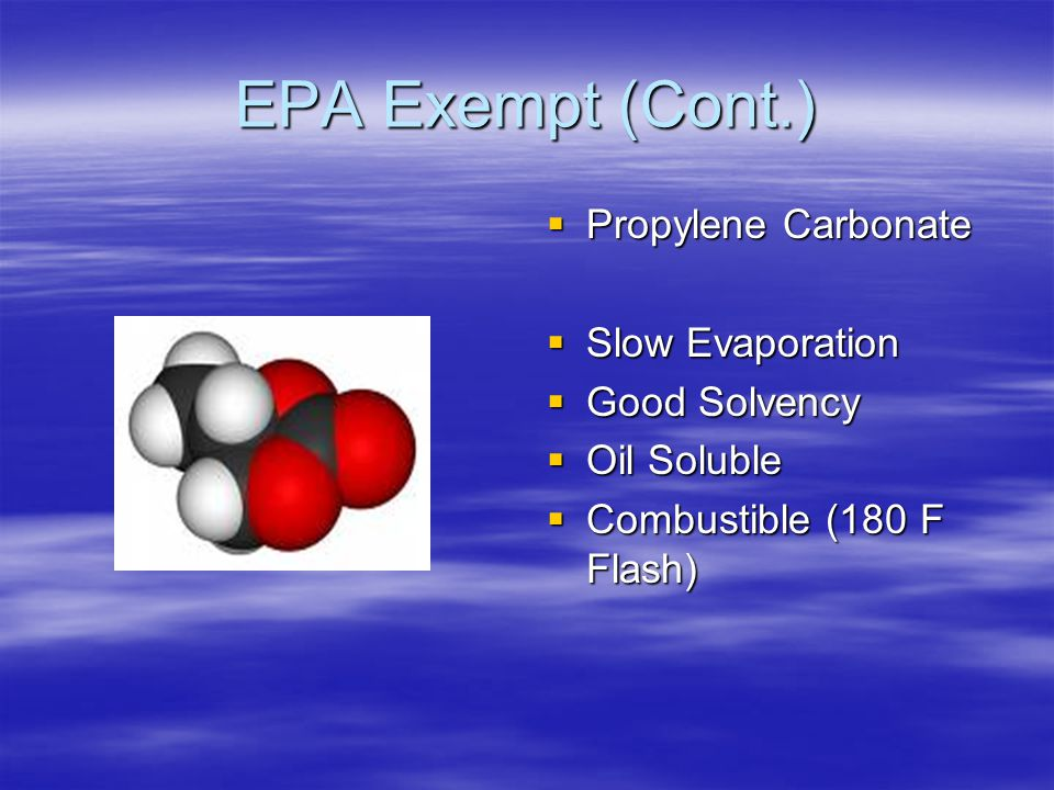 EPA Exempt (Cont.)  Propylene Carbonate  Slow Evaporation  Good Solvency  Oil Soluble  Combustible (180 F Flash)