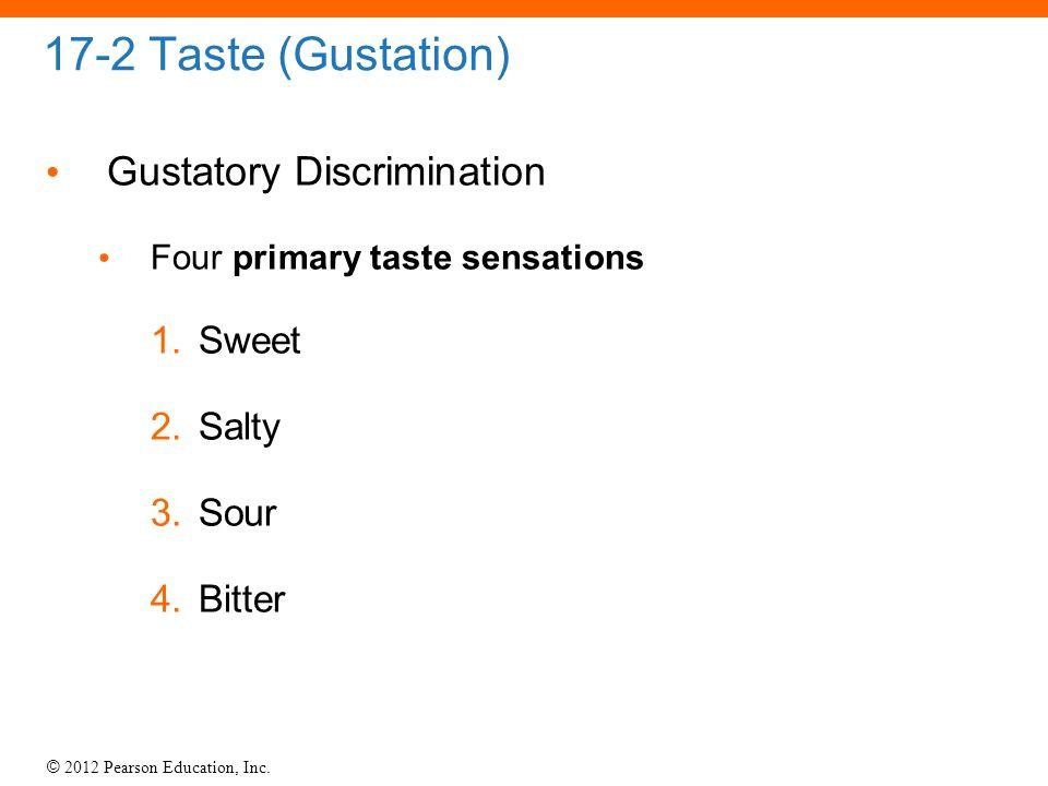 © 2012 Pearson Education, Inc. 17-2 Taste (Gustation) Gustatory Discrimination Four primary taste sensations 1.Sweet 2.Salty 3.Sour 4.Bitter