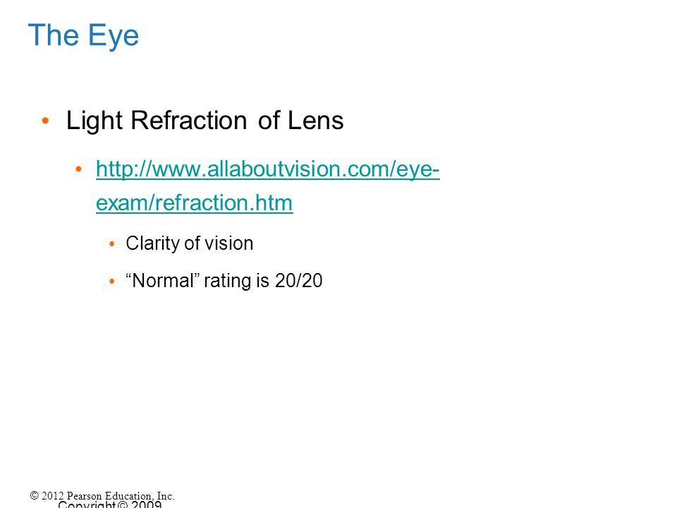 © 2012 Pearson Education, Inc. Copyright © 2009 Pearson Education, Inc., publishing as Pearson Benjamin Cummings The Eye Light Refraction of Lens http