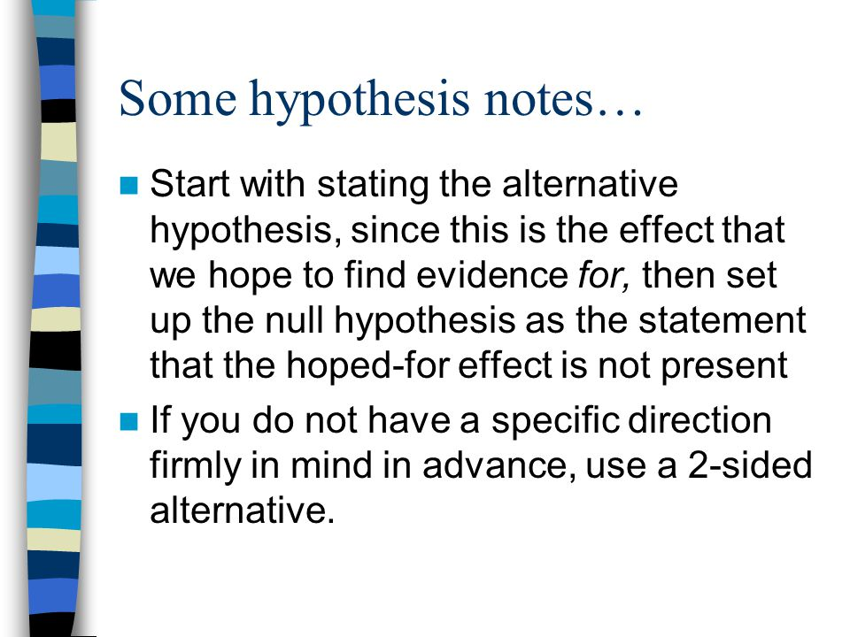 Some hypothesis notes… Start with stating the alternative hypothesis, since this is the effect that we hope to find evidence for, then set up the null hypothesis as the statement that the hoped-for effect is not present If you do not have a specific direction firmly in mind in advance, use a 2-sided alternative.