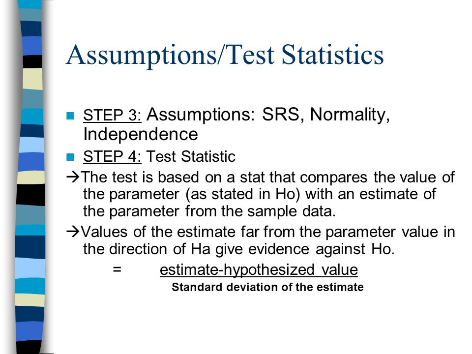 Assumptions/Test Statistics STEP 3: Assumptions: SRS, Normality, Independence STEP 4: Test Statistic  The test is based on a stat that compares the value of the parameter (as stated in Ho) with an estimate of the parameter from the sample data.