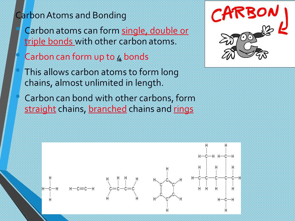 Carbon Atoms and Bonding Carbon atoms can form single, double or triple bonds with other carbon atoms. Carbon can form up to 4 bonds This allows carbo