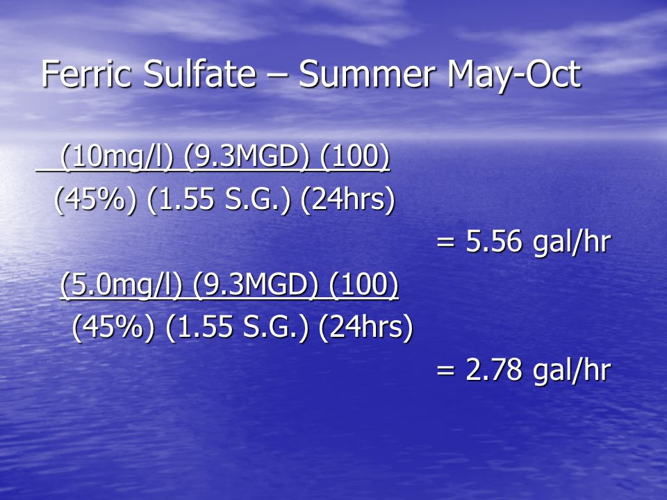 Ferric Sulfate – Summer May-Oct (10mg/l) (9.3MGD) (100) (45%) (1.55 S.G.) (24hrs) (45%) (1.55 S.G.) (24hrs) = 5.56 gal/hr (5.0mg/l) (9.3MGD) (100) (45%) (1.55 S.G.) (24hrs) (45%) (1.55 S.G.) (24hrs) = 2.78 gal/hr