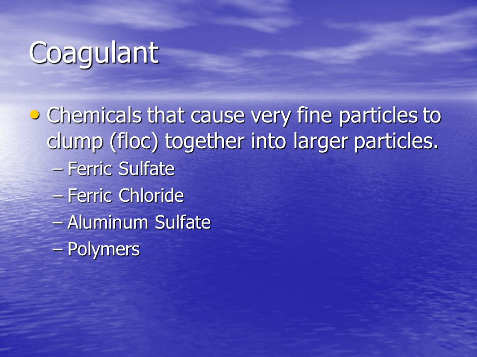 Coagulant Chemicals that cause very fine particles to clump (floc) together into larger particles.