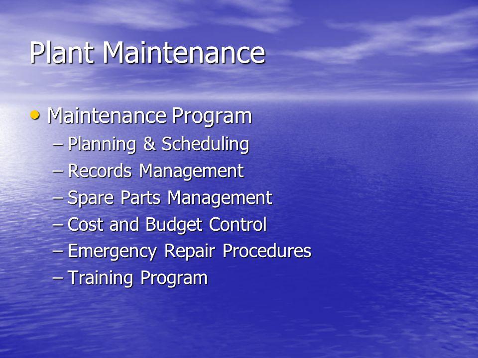 Plant Maintenance Maintenance Program Maintenance Program –Planning & Scheduling –Records Management –Spare Parts Management –Cost and Budget Control –Emergency Repair Procedures –Training Program