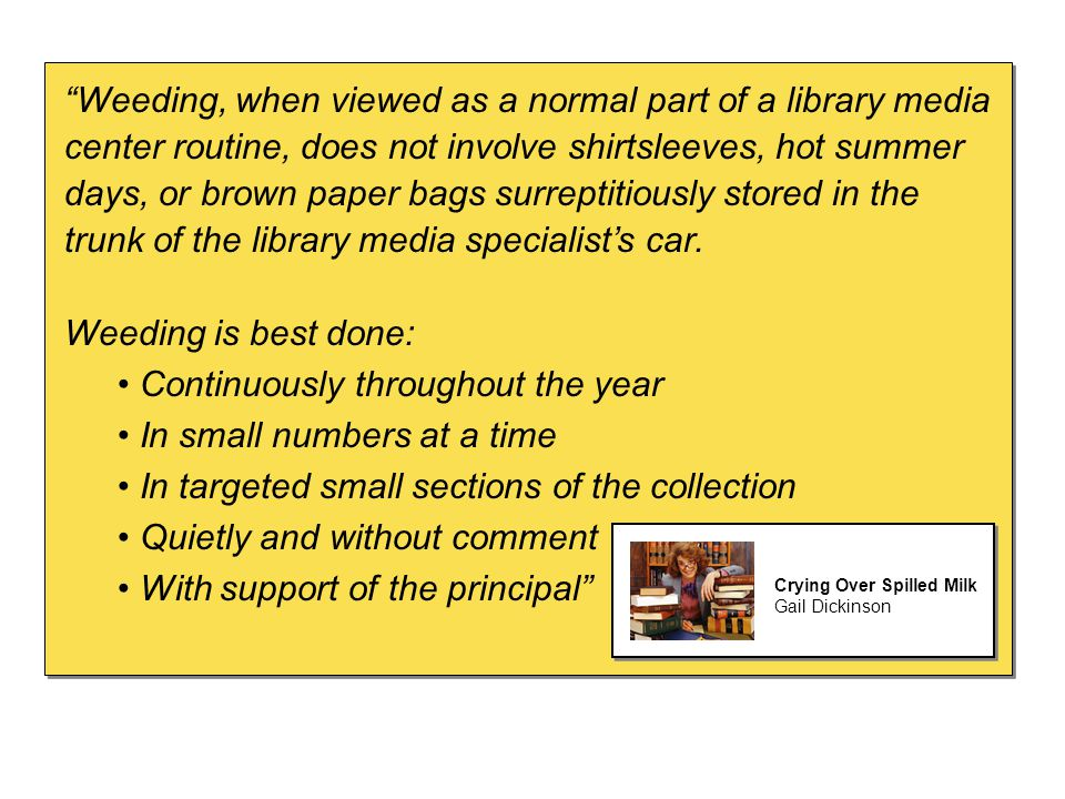Weeding, when viewed as a normal part of a library media center routine, does not involve shirtsleeves, hot summer days, or brown paper bags surreptitiously stored in the trunk of the library media specialist's car.