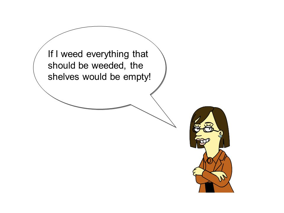 If I weed everything that should be weeded, the shelves would be empty!