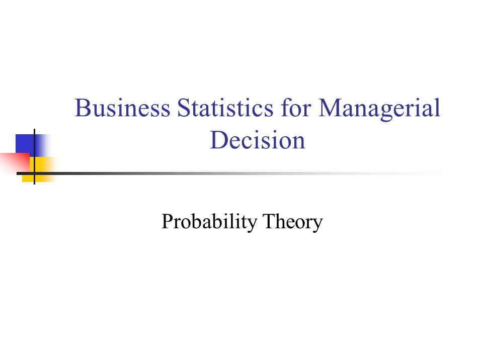 Business Statistics for Managerial Decision Probability Theory