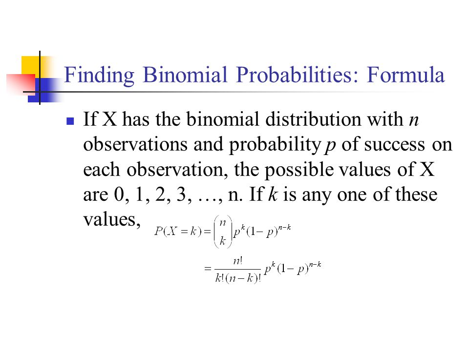 Finding Binomial Probabilities: Formula If X has the binomial distribution with n observations and probability p of success on each observation, the possible values of X are 0, 1, 2, 3, …, n.