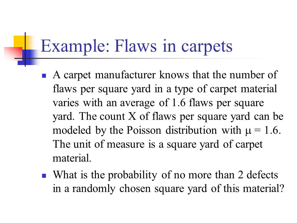 Example: Flaws in carpets A carpet manufacturer knows that the number of flaws per square yard in a type of carpet material varies with an average of 1.6 flaws per square yard.