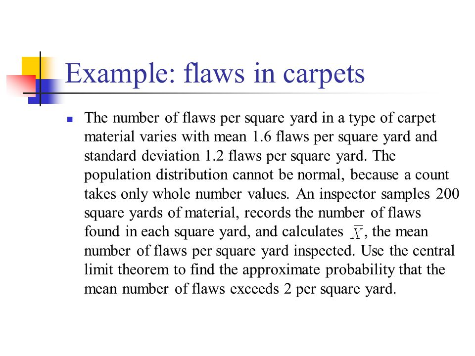 Example: flaws in carpets The number of flaws per square yard in a type of carpet material varies with mean 1.6 flaws per square yard and standard deviation 1.2 flaws per square yard.