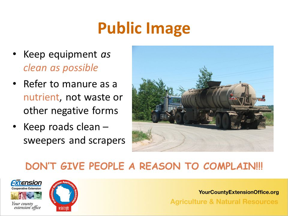 Public Image Keep equipment as clean as possible Refer to manure as a nutrient, not waste or other negative forms Keep roads clean – sweepers and scrapers DON'T GIVE PEOPLE A REASON TO COMPLAIN!!!