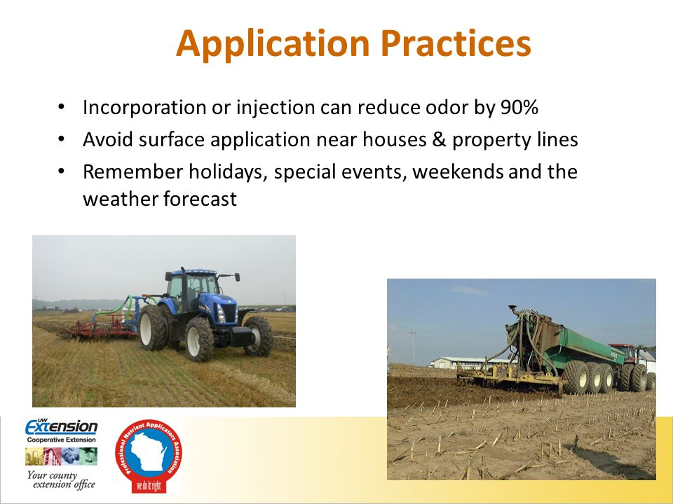 Application Practices Incorporation or injection can reduce odor by 90% Avoid surface application near houses & property lines Remember holidays, special events, weekends and the weather forecast