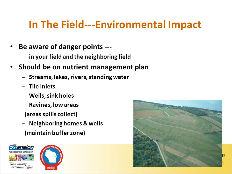 In The Field---Environmental Impact Be aware of danger points --- – in your field and the neighboring field Should be on nutrient management plan – Streams, lakes, rivers, standing water – Tile inlets – Wells, sink holes – Ravines, low areas (areas spills collect) – Neighboring homes & wells (maintain buffer zone)