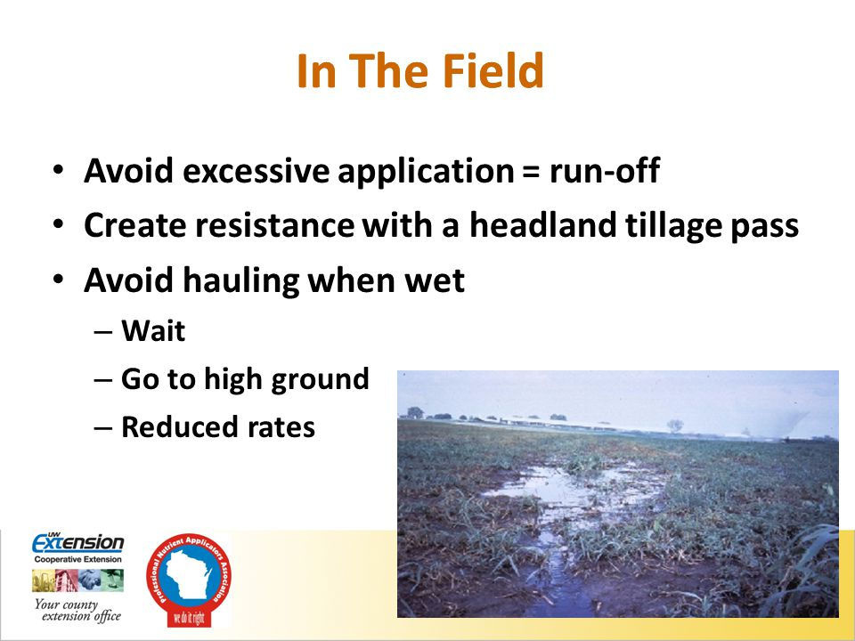 Avoid excessive application = run-off Create resistance with a headland tillage pass Avoid hauling when wet – Wait – Go to high ground – Reduced rates In The Field