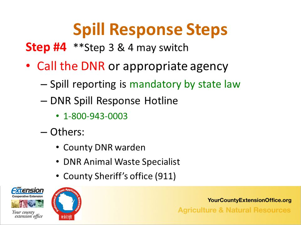 Step #4 **Step 3 & 4 may switch Call the DNR or appropriate agency – Spill reporting is mandatory by state law – DNR Spill Response Hotline 1-800-943-0003 – Others: County DNR warden DNR Animal Waste Specialist County Sheriff's office (911) Spill Response Steps