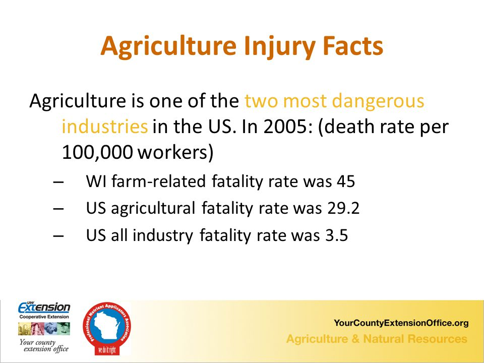 Agriculture Injury Facts Agriculture is one of the two most dangerous industries in the US.