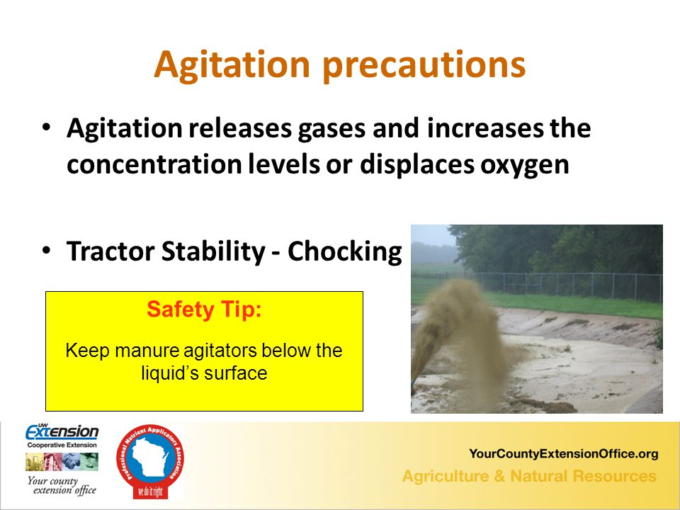 Agitation precautions Agitation releases gases and increases the concentration levels or displaces oxygen Tractor Stability - Chocking Safety Tip: Keep manure agitators below the liquid's surface