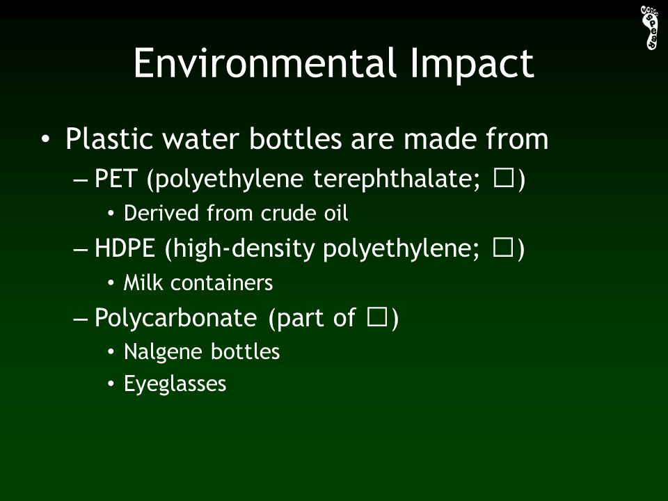 Environmental Impact Plastic water bottles are made from – PET (polyethylene terephthalate; ) Derived from crude oil – HDPE (high-density polyethylene; ) Milk containers – Polycarbonate (part of ) Nalgene bottles Eyeglasses