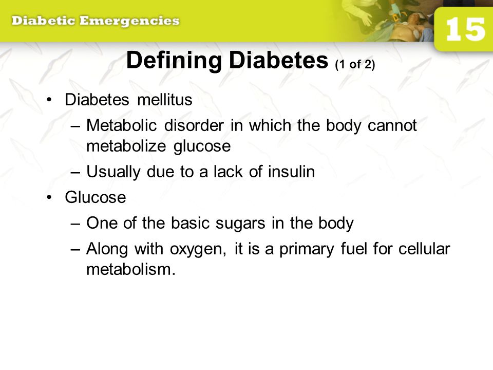 Defining Diabetes (1 of 2) Diabetes mellitus –Metabolic disorder in which the body cannot metabolize glucose –Usually due to a lack of insulin Glucose –One of the basic sugars in the body –Along with oxygen, it is a primary fuel for cellular metabolism.