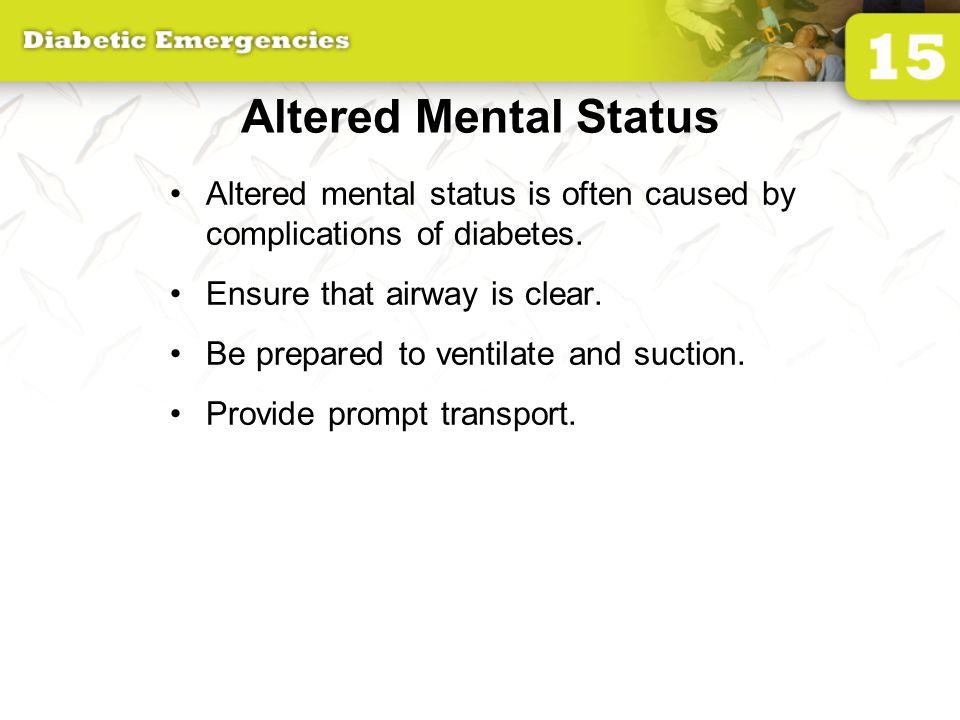 Altered Mental Status Altered mental status is often caused by complications of diabetes.