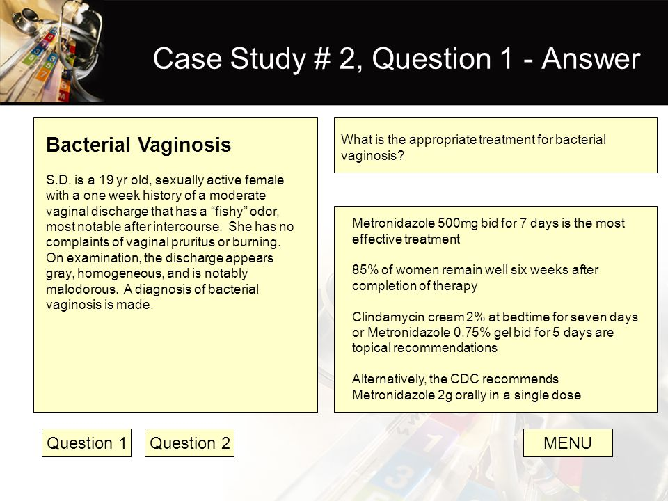 Case Study # 2, Question 1 - Answer Bacterial Vaginosis S.D. is a 19 yr old, sexually active female with a one week history of a moderate vaginal disc