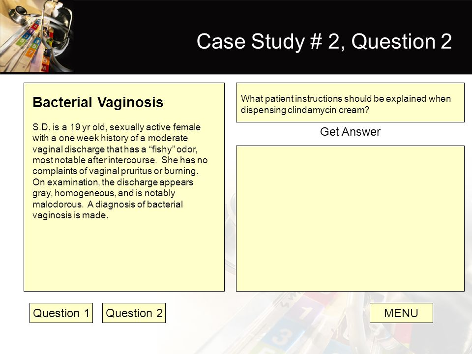 Case Study # 2, Question 2 Bacterial Vaginosis S.D. is a 19 yr old, sexually active female with a one week history of a moderate vaginal discharge tha