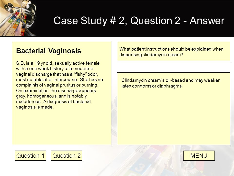 Case Study # 2, Question 2 - Answer Bacterial Vaginosis S.D. is a 19 yr old, sexually active female with a one week history of a moderate vaginal disc