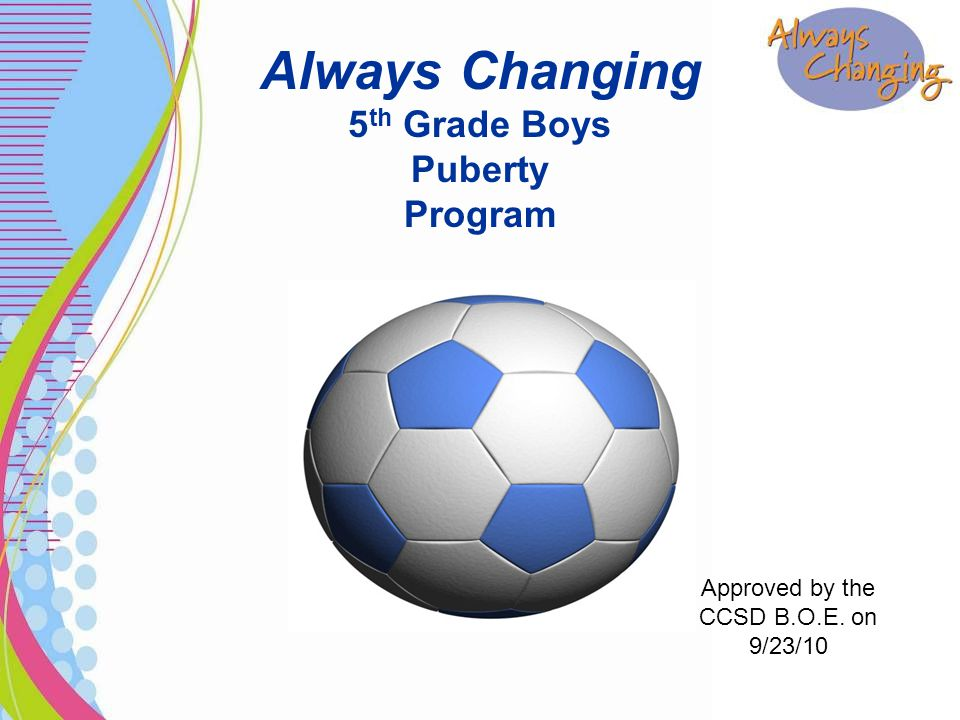 Always Changing 5 th Grade Boys Puberty Program Approved by the CCSD B.O.E. on 9/23/10