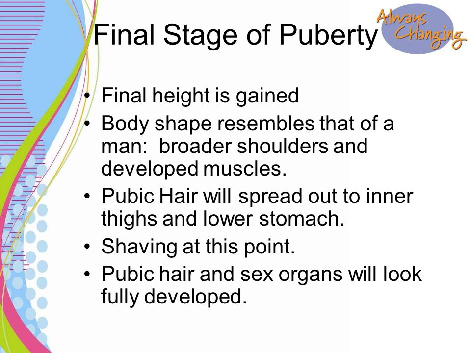 Final Stage of Puberty Final height is gained Body shape resembles that of a man: broader shoulders and developed muscles. Pubic Hair will spread out