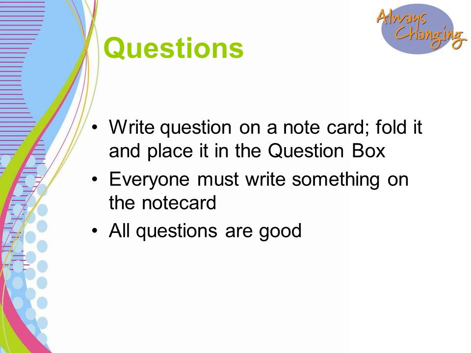 Write question on a note card; fold it and place it in the Question Box Everyone must write something on the notecard All questions are good Questions