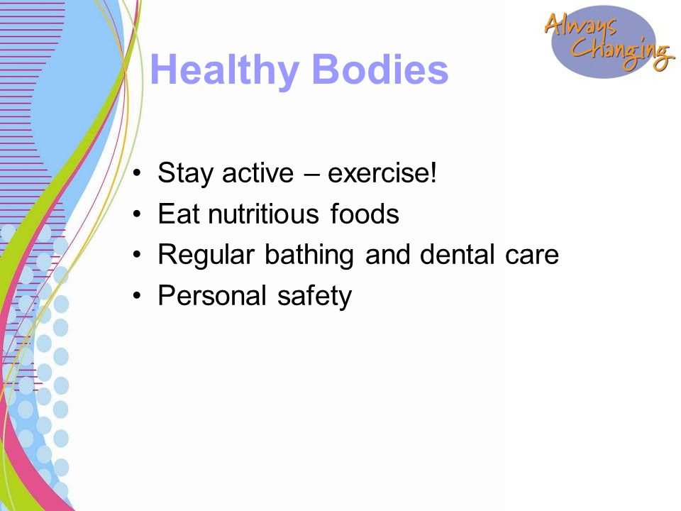 Stay active – exercise! Eat nutritious foods Regular bathing and dental care Personal safety Healthy Bodies