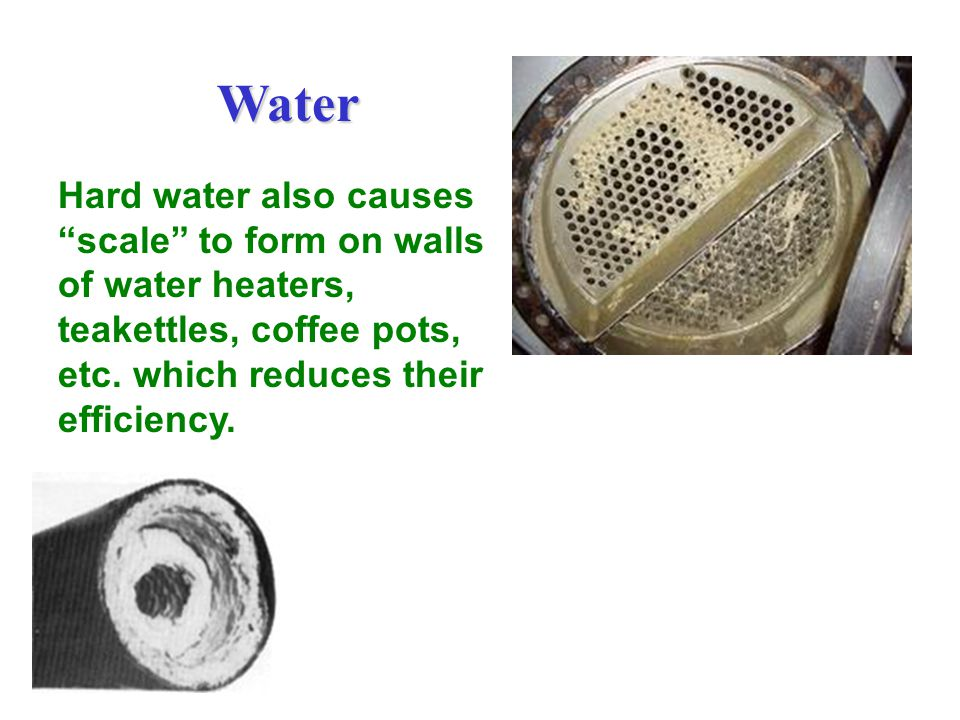 Water Hard water also causes scale to form on walls of water heaters, teakettles, coffee pots, etc.