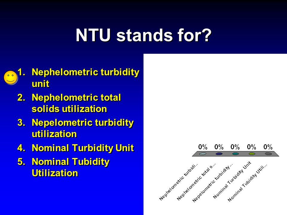 NTU stands for? 1.Nephelometric turbidity unit 2.Nephelometric total solids utilization 3.Nepelometric turbidity utilization 4.Nominal Turbidity Unit