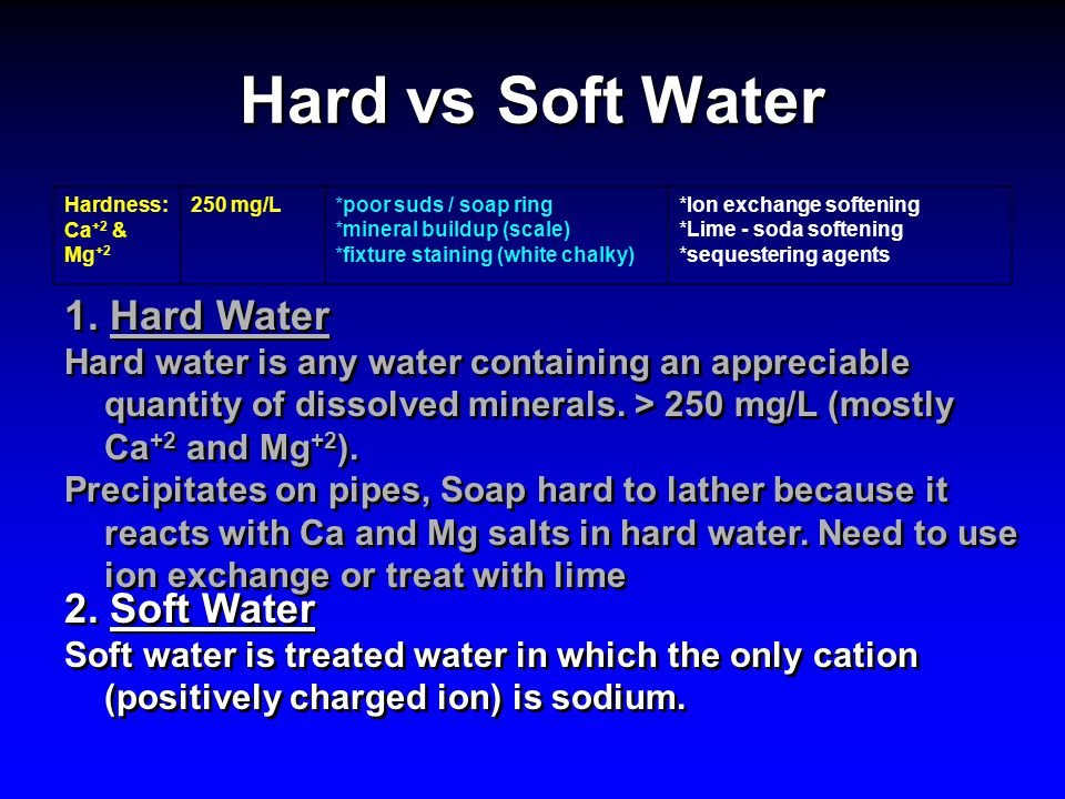 Hard vs Soft Water Hardness: Ca +2 & Mg +2 250 mg/L*poor suds / soap ring *mineral buildup (scale) *fixture staining (white chalky) *Ion exchange soft