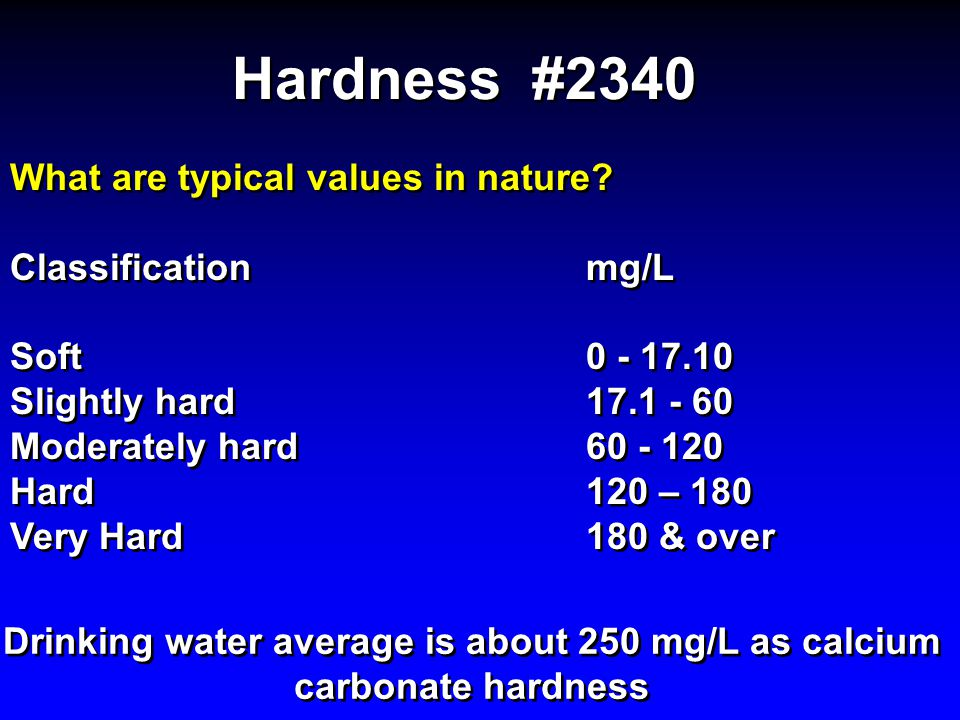 Hardness #2340 What are typical values in nature? Classification mg/L Soft 0 - 17.10 Slightly hard17.1 - 60 Moderately hard60 - 120 Hard120 – 180 Very