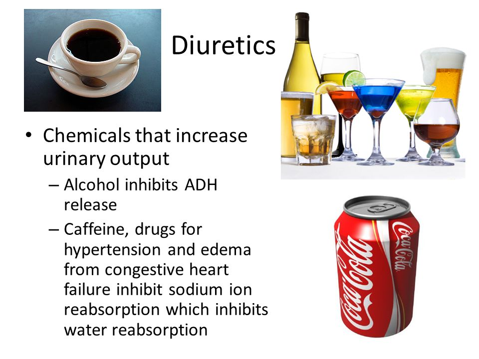 Diuretics Chemicals that increase urinary output – Alcohol inhibits ADH release – Caffeine, drugs for hypertension and edema from congestive heart fai