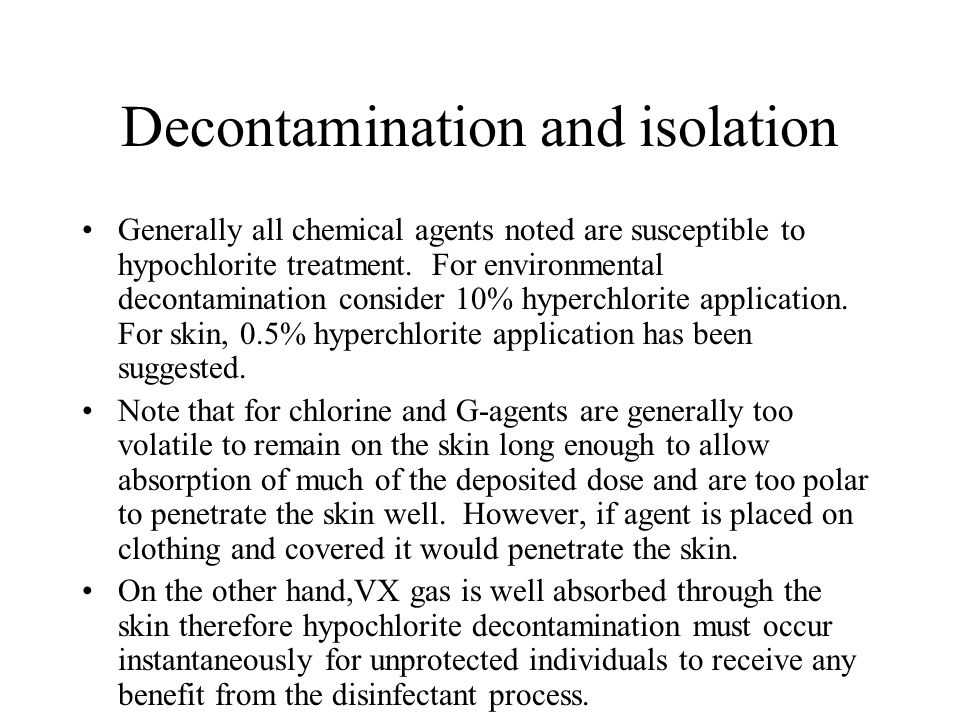 Decontamination and isolation Generally all chemical agents noted are susceptible to hypochlorite treatment. For environmental decontamination conside